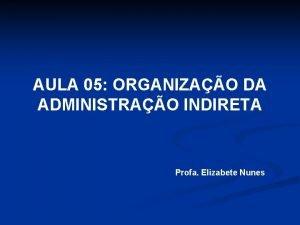 AULA 05 ORGANIZAO DA ADMINISTRAO INDIRETA Profa Elizabete