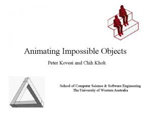 Animating Impossible Objects Peter Kovesi and Chih Khoh