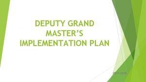 DEPUTY GRAND MASTERS IMPLEMENTATION PLAN 2017 2018 GRAND