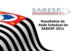 Resultados da Rede Estadual do SARESP 2011 REDE