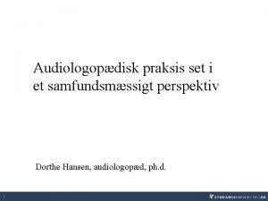 Audiologopdisk praksis set i et samfundsmssigt perspektiv Dorthe