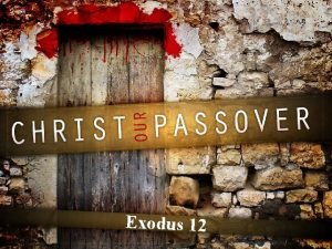 Exodus 12 CHRIST OUR PASSOVER Christ our Passover