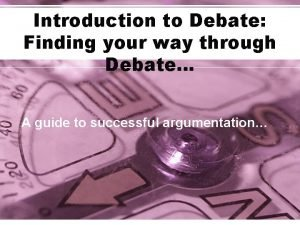 Introduction to Debate Finding your way through Debate