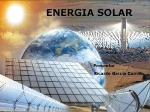 ENERGIA SOLAR Presenta Ricardo Garca Carrillo Bsicamente la