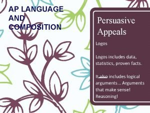 AP LANGUAGE AND COMPOSITION Persuasive Appeals Logos includes