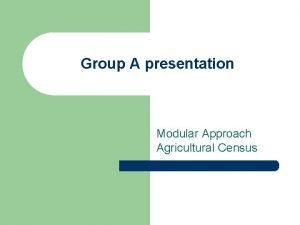 Group A presentation Modular Approach Agricultural Census Contents