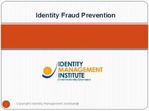 Identity Fraud Prevention 1 Copyright Identity Management Institute