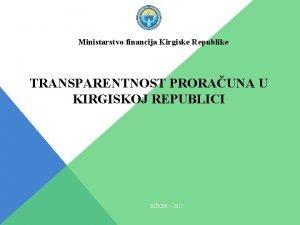 Ministarstvo financija Kirgiske Republike TRANSPARENTNOST PRORAUNA U KIRGISKOJ