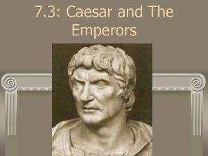 7 3 Caesar and The Emperors Julius Caesar
