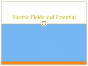 Electric Fields and Potential Electric Fields Every electric