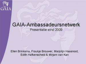 GAIAAmbassadeursnetwerk Presentatie eind 2009 Ellen Brinksma Fraukje Brouwer