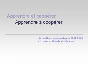 Apprendre et cooprer Apprendre cooprer Animations pdagogiques 2007