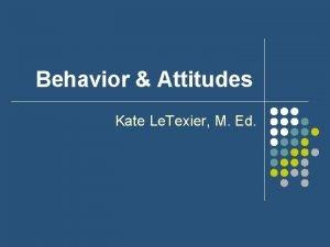 Behavior Attitudes Kate Le Texier M Ed Attitude
