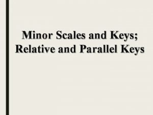 Minor Scales and Keys Relative and Parallel Keys