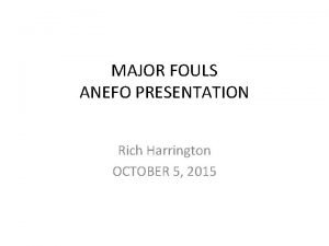 MAJOR FOULS ANEFO PRESENTATION Rich Harrington OCTOBER 5