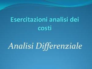 Esercitazioni analisi dei costi Analisi Differenziale Caso 1