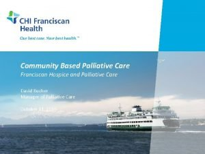Community Based Palliative Care Franciscan Hospice and Palliative
