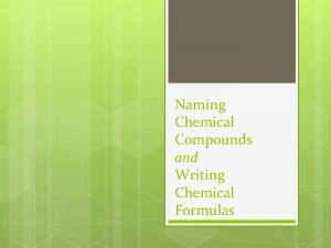 Naming Chemical Compounds and Writing Chemical Formulas we