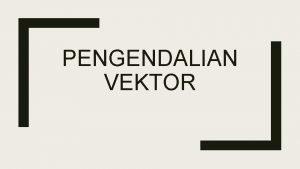 PENGENDALIAN VEKTOR PENGERTIAN PENGENDALIAN VEKTOR Pengendalian vektor adalah