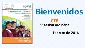 Bienvenidos CTE 5 sesin ordinaria Febrero de 2018