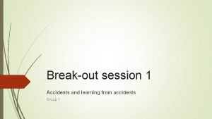 Breakout session 1 Accidents and learning from accidents