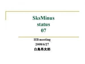 Sks Minus status 07 HB meeting 2008627 Contents