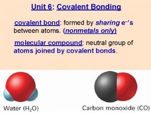 Unit 6 Covalent Bonding covalent bond formed by