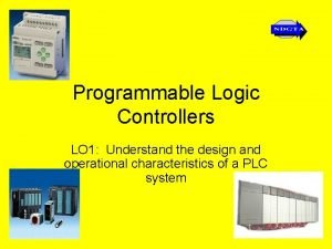 Programmable Logic Controllers LO 1 Understand the design