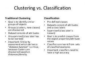 Clustering vs Classification Traditional Clustering Classification Goal is