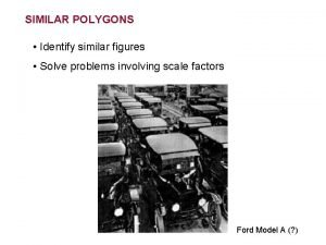 SIMILAR POLYGONS Identify similar figures Solve problems involving