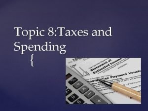 Topic 8 Taxes and Spending Governments collect taxes