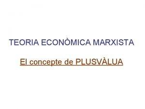 TEORIA ECONMICA MARXISTA El concepte de PLUSVLUA ACTIVITAT