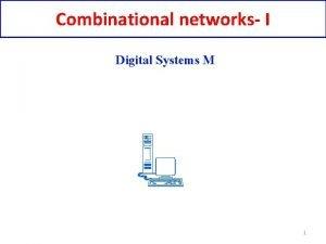 Combinational networks I Digital Systems M 1 Digital