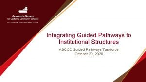Integrating Guided Pathways to Institutional Structures ASCCC Guided