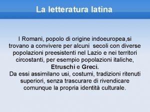 La letteratura latina I Romani popolo di origine