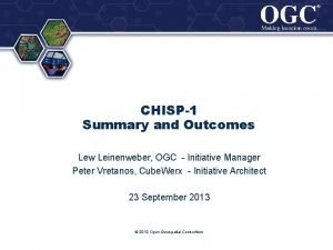 CHISP1 Summary and Outcomes Lew Leinenweber OGC Initiative