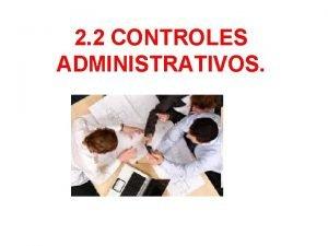2 2 CONTROLES ADMINISTRATIVOS El control administrativo tiene