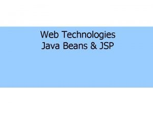 Web Technologies Java Beans JSP Java Beans What
