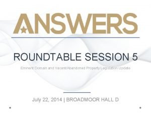 ROUNDTABLE SESSION 5 Eminent Domain and VacantAbandoned Property