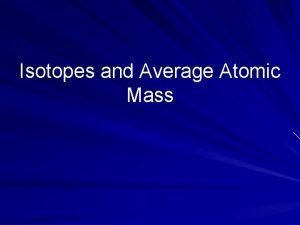 Isotopes and Average Atomic Mass Isotopes The number