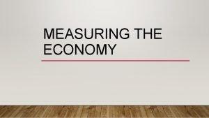 MEASURING THE ECONOMY ECONOMIC INDICATORS What are Economic