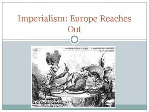 Imperialism Europe Reaches Out European Imperialism Imperialism refers