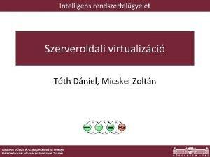 Intelligens rendszerfelgyelet Szerveroldali virtualizci Tth Dniel Micskei Zoltn