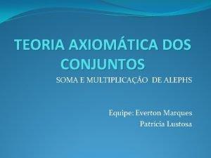 TEORIA AXIOMTICA DOS CONJUNTOS SOMA E MULTIPLICAO DE