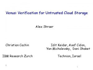 Venus Verification for Untrusted Cloud Storage Alex Shraer
