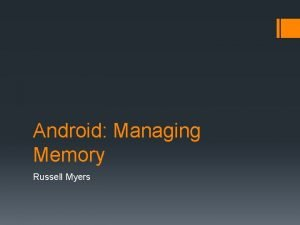 Android Managing Memory Russell Myers Me Russell Myers