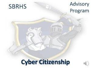 SBRHS Advisory Program Cyber Citizenship What is Cyber