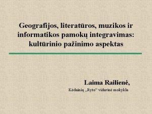 Geografijos literatros muzikos ir informatikos pamok integravimas kultrinio