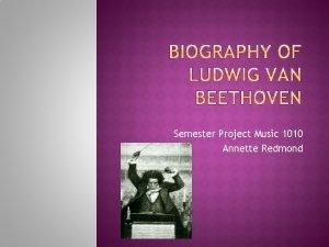 Semester Project Music 1010 Annette Redmond Ludwig Van