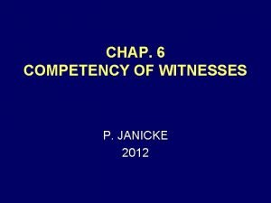 CHAP 6 COMPETENCY OF WITNESSES P JANICKE 2012
